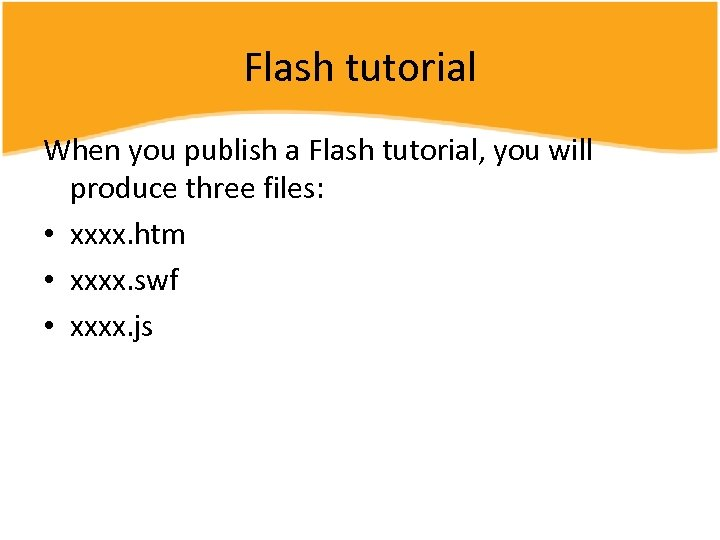 Flash tutorial When you publish a Flash tutorial, you will produce three files: •
