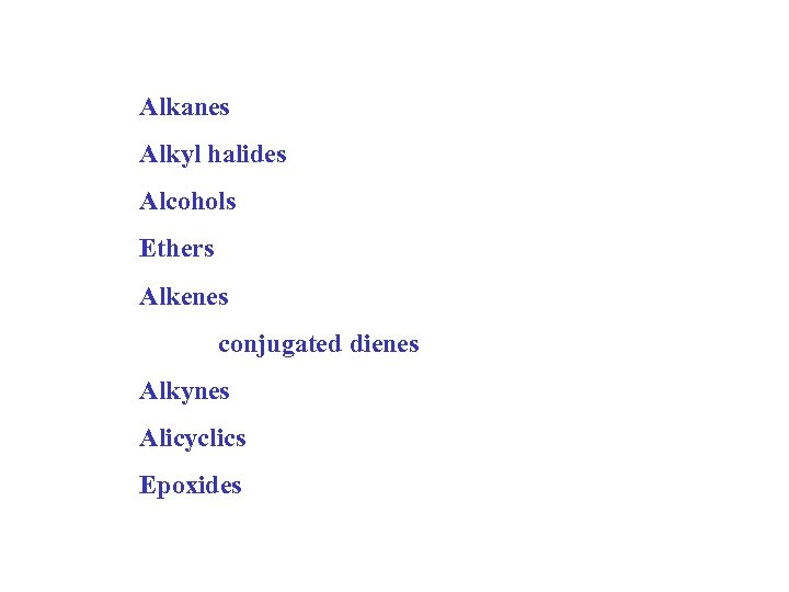 Alkanes Alkyl halides Alcohols Ethers Alkenes conjugated dienes Alkynes Alicyclics Epoxides