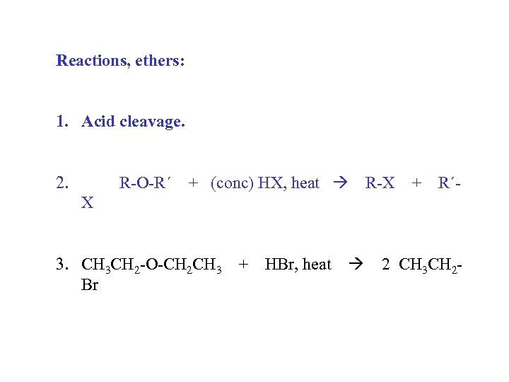 Reactions, ethers: 1. Acid cleavage. 2. R-O-R´ + (conc) HX, heat R-X + R´-