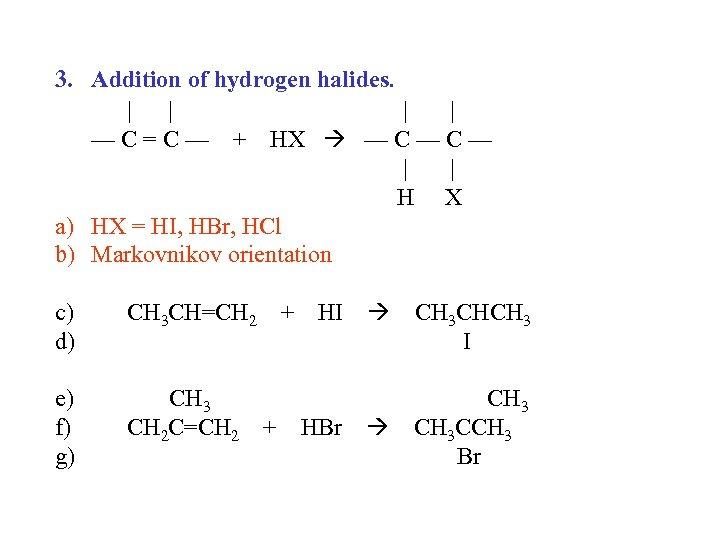 3. Addition of hydrogen halides.     — C = C — + HX
