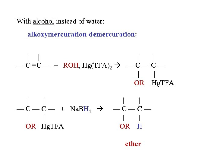 With alcohol instead of water: alkoxymercuration-demercuration:     — C =C — + ROH,