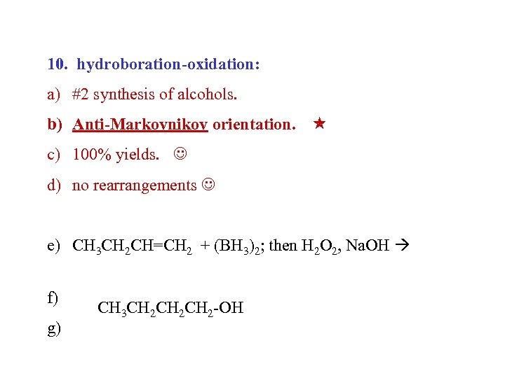 10. hydroboration-oxidation: a) #2 synthesis of alcohols. b) Anti-Markovnikov orientation. c) 100% yields. d)
