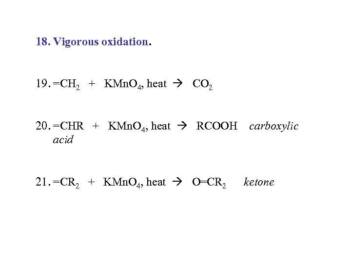 18. Vigorous oxidation. 19. =CH 2 + KMn. O 4, heat CO 2 20.