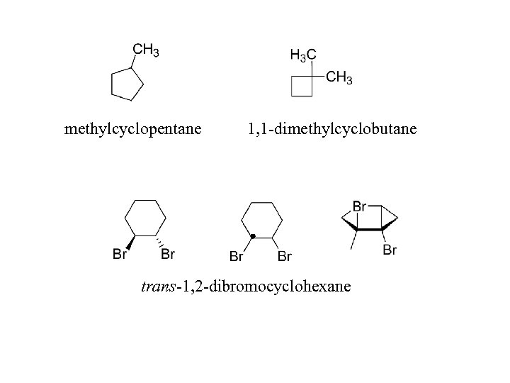 methylcyclopentane 1, 1 -dimethylcyclobutane trans-1, 2 -dibromocyclohexane
