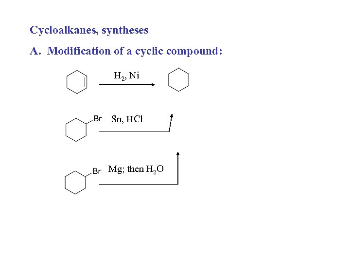Cycloalkanes, syntheses A. Modification of a cyclic compound: H 2, Ni Sn, HCl Mg;