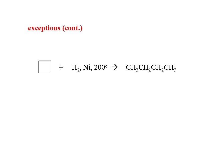 exceptions (cont. ) + H 2, Ni, 200 o CH 3 CH 2 CH