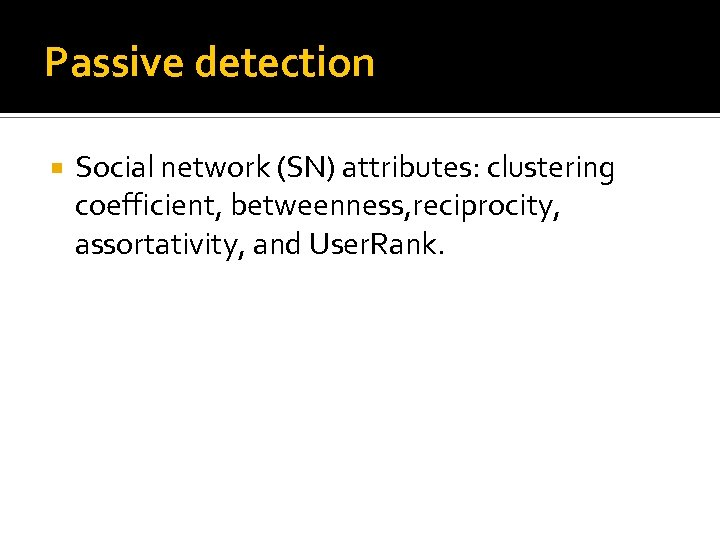 Passive detection Social network (SN) attributes: clustering coefficient, betweenness, reciprocity, assortativity, and User. Rank.