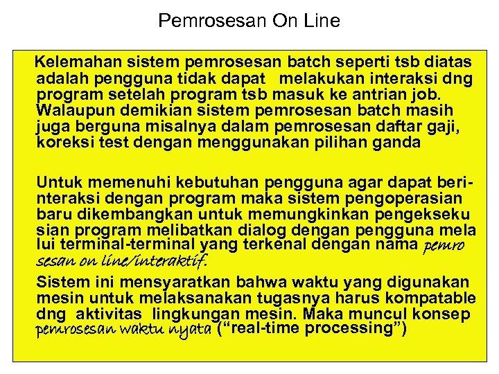 Pemrosesan On Line Kelemahan sistem pemrosesan batch seperti tsb diatas adalah pengguna tidak dapat