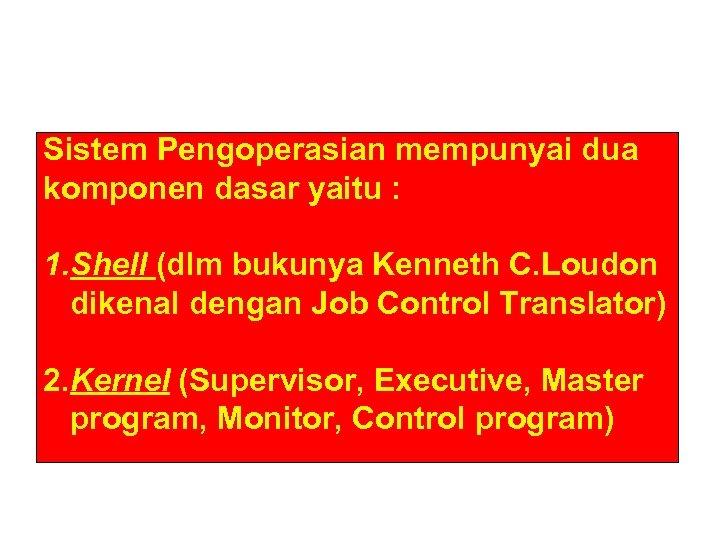 Sistem Pengoperasian mempunyai dua komponen dasar yaitu : 1. Shell (dlm bukunya Kenneth C.
