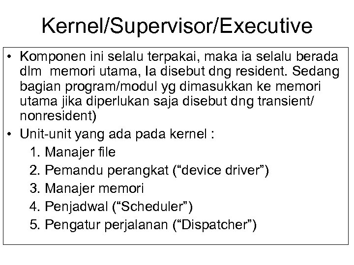 Kernel/Supervisor/Executive • Komponen ini selalu terpakai, maka ia selalu berada dlm memori utama, Ia
