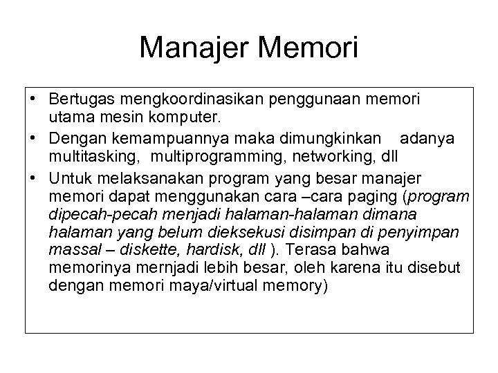 Manajer Memori • Bertugas mengkoordinasikan penggunaan memori utama mesin komputer. • Dengan kemampuannya maka