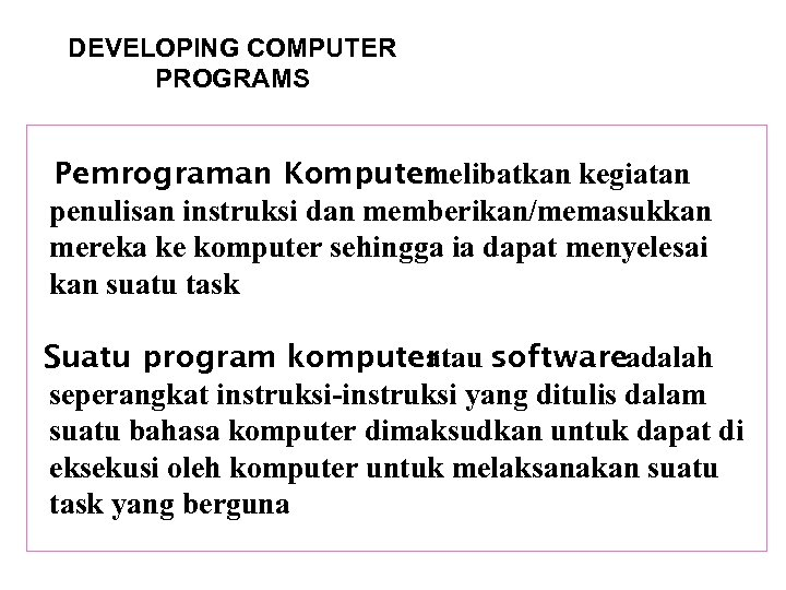 DEVELOPING COMPUTER PROGRAMS Pemrograman Komputer melibatkan kegiatan penulisan instruksi dan memberikan/memasukkan mereka ke komputer