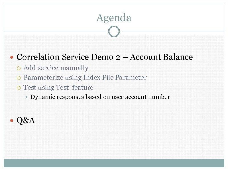 Agenda Correlation Service Demo 2 – Account Balance Add service manually Parameterize using Index