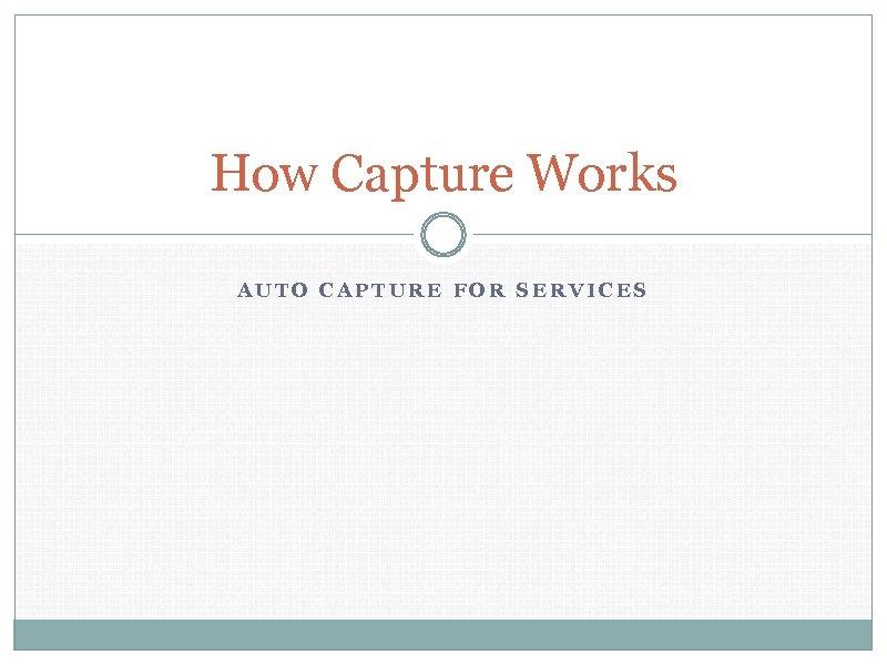 How Capture Works AUTO CAPTURE FOR SERVICES