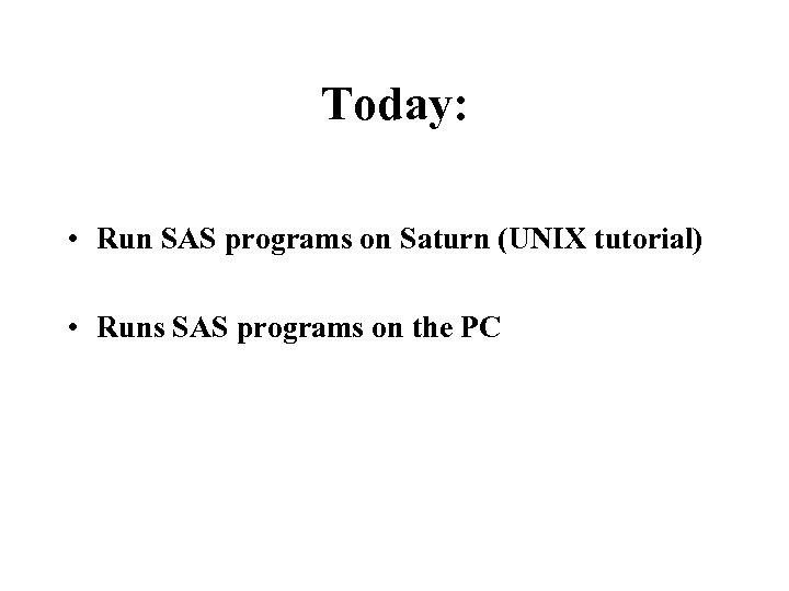 Today: • Run SAS programs on Saturn (UNIX tutorial) • Runs SAS programs on