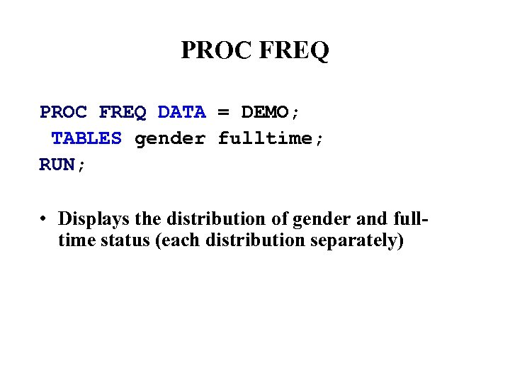 PROC FREQ DATA = DEMO; TABLES gender fulltime; RUN; • Displays the distribution of