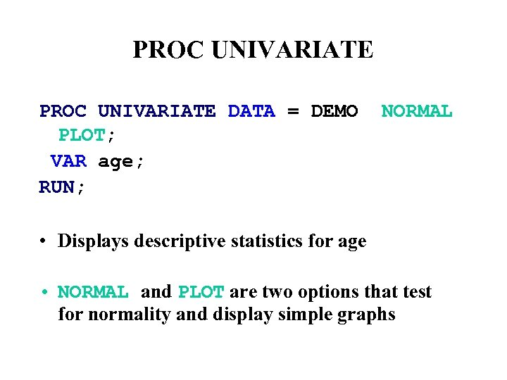 PROC UNIVARIATE DATA = DEMO PLOT; VAR age; RUN; NORMAL • Displays descriptive statistics