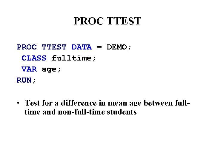 PROC TTEST DATA = DEMO; CLASS fulltime; VAR age; RUN; • Test for a