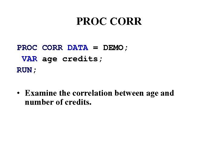 PROC CORR DATA = DEMO; VAR age credits; RUN; • Examine the correlation between