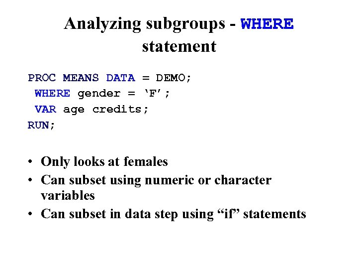 Analyzing subgroups - WHERE statement PROC MEANS DATA = DEMO; WHERE gender = 'F';