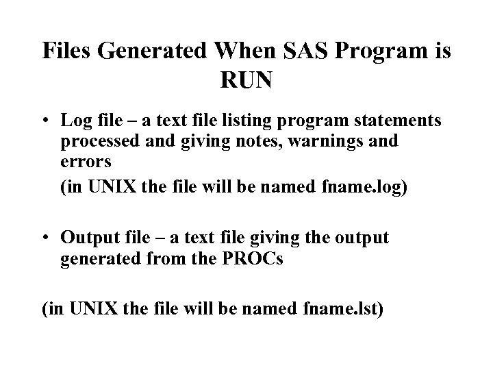 Files Generated When SAS Program is RUN • Log file – a text file