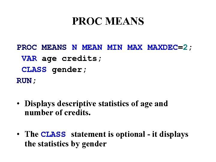 PROC MEANS N MEAN MIN MAXDEC=2; VAR age credits; CLASS gender; RUN; • Displays