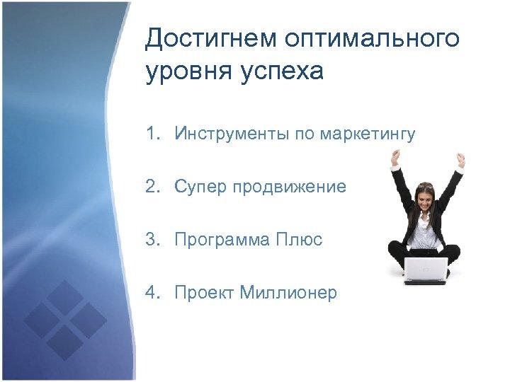 Достигнем оптимального уровня успеха 1. Инструменты по маркетингу 2. Супер продвижение 3. Программа Плюс