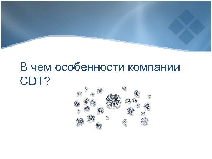 В чем особенности компании CDT?