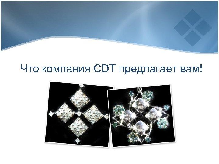 Что компания CDT предлагает вам!