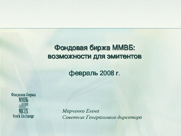 Фондовая биржа ММВБ: возможности для эмитентов февраль 2008 г. Марченко Елена Советник Генерального директора