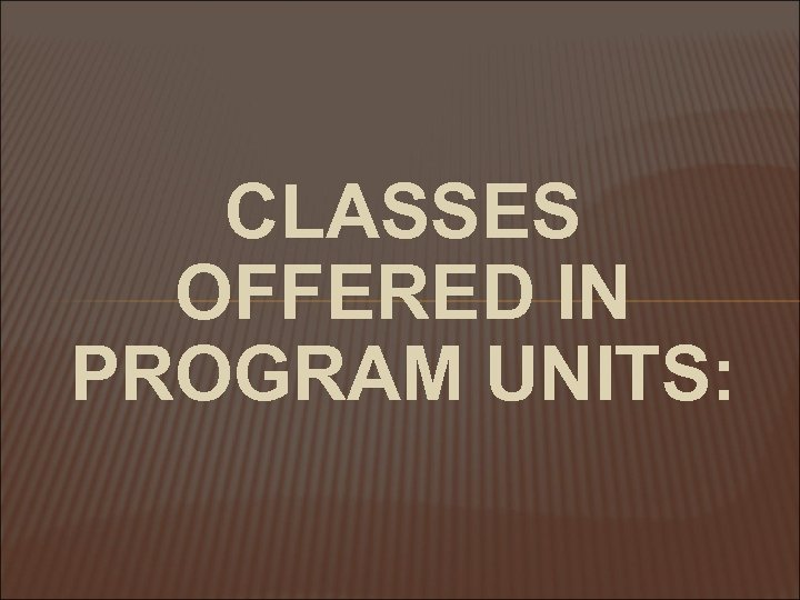 CLASSES OFFERED IN PROGRAM UNITS: