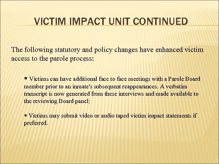 VICTIM IMPACT UNIT CONTINUED The following statutory and policy changes have enhanced victim access
