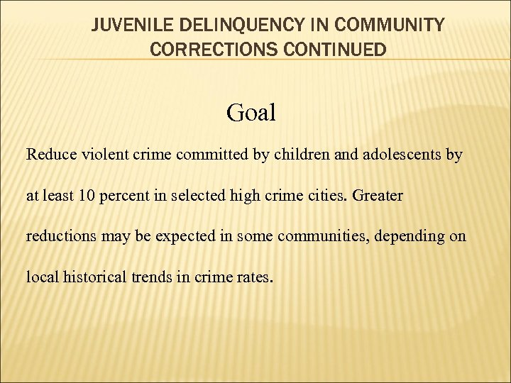 JUVENILE DELINQUENCY IN COMMUNITY CORRECTIONS CONTINUED Goal Reduce violent crime committed by children and