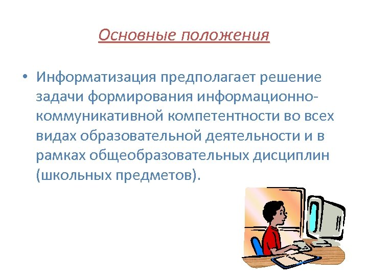 Основные положения • Информатизация предполагает решение задачи формирования информационнокоммуникативной компетентности во всех видах образовательной