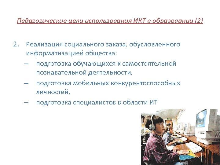 Педагогические цели использования ИКТ в образовании (2) 2. Реализация социального заказа, обусловленного информатизацией общества: