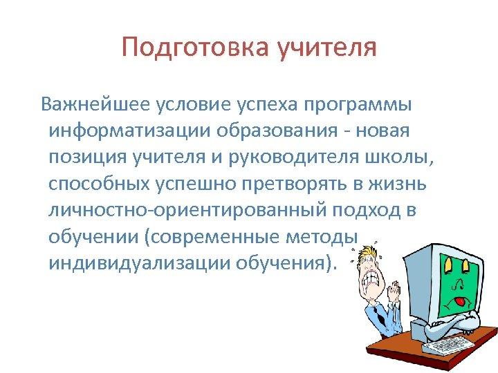 Подготовка учителя Важнейшее условие успеха программы информатизации образования - новая позиция учителя и руководителя