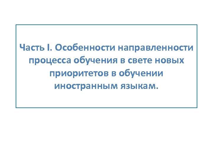 Часть I. Особенности направленности процесса обучения в свете новых приоритетов в обучении иностранным языкам.