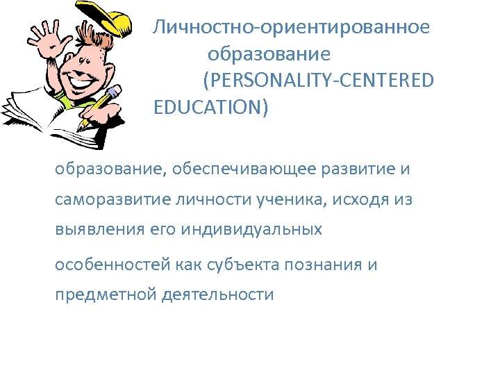 Личностно-ориентированное образование (PERSONALITY-CENTERED EDUCATION) образование, обеспечивающее развитие и саморазвитие личности ученика, исходя из выявления