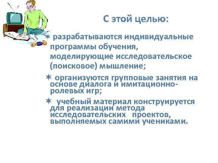 С этой целью: ¬ разрабатываются индивидуальные программы обучения, моделирующие исследовательское (поисковое) мышление; ¬