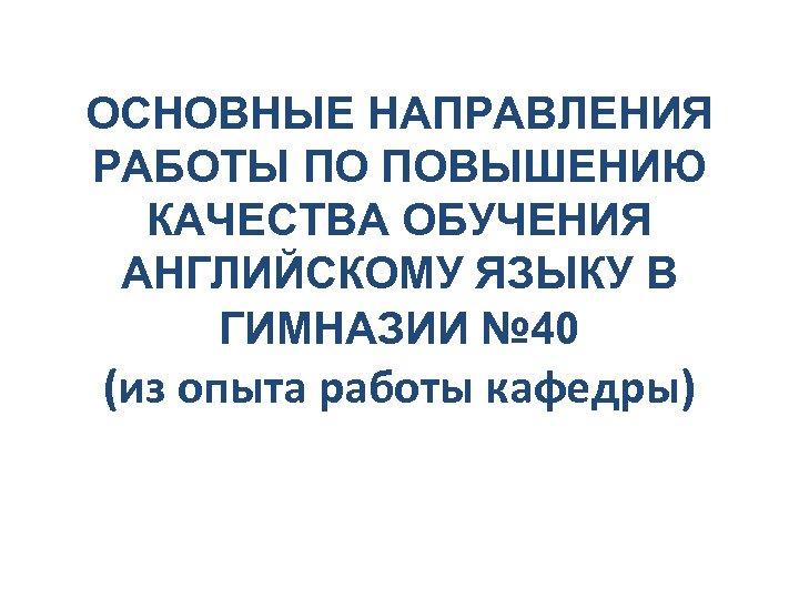 ОСНОВНЫЕ НАПРАВЛЕНИЯ РАБОТЫ ПО ПОВЫШЕНИЮ КАЧЕСТВА ОБУЧЕНИЯ АНГЛИЙСКОМУ ЯЗЫКУ В ГИМНАЗИИ № 40 (из
