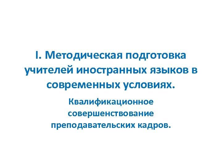 I. Методическая подготовка учителей иностранных языков в современных условиях. Квалификационное совершенствование преподавательских кадров.