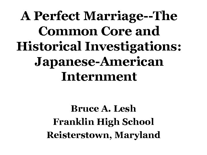 A Perfect Marriage--The Common Core and Historical Investigations: Japanese-American Internment Bruce A. Lesh Franklin