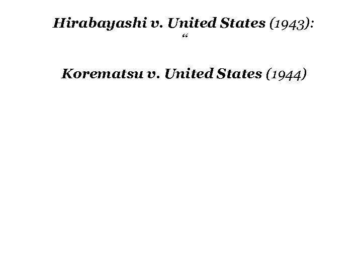 """Hirabayashi v. United States (1943): """" Korematsu v. United States (1944)"""