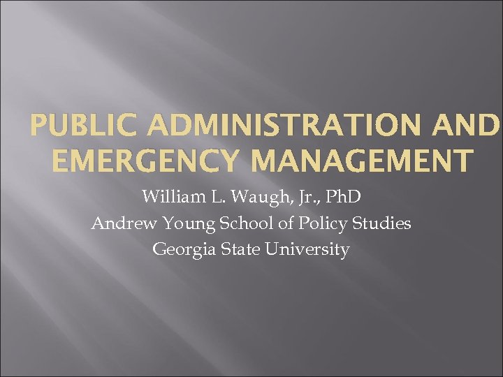 PUBLIC ADMINISTRATION AND EMERGENCY MANAGEMENT William L. Waugh, Jr. , Ph. D Andrew Young