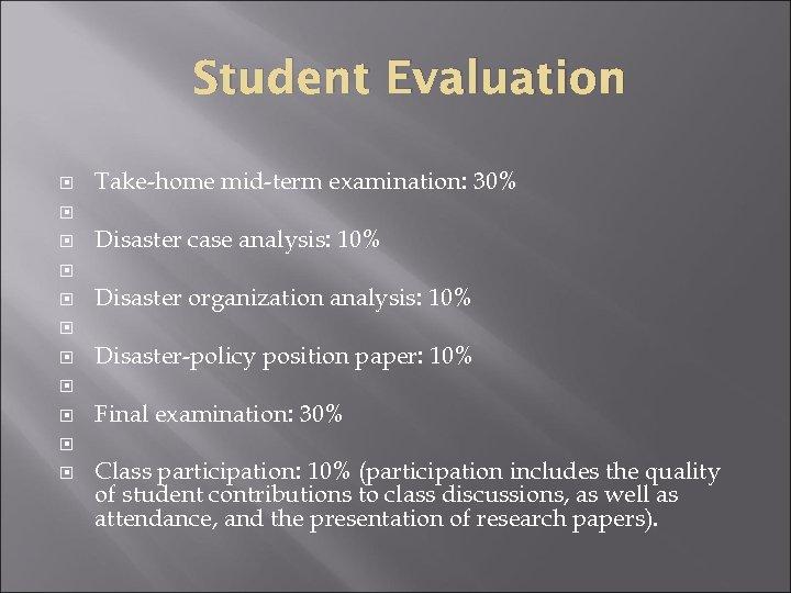 Student Evaluation Take-home mid-term examination: 30% Disaster case analysis: 10% Disaster organization analysis: 10%