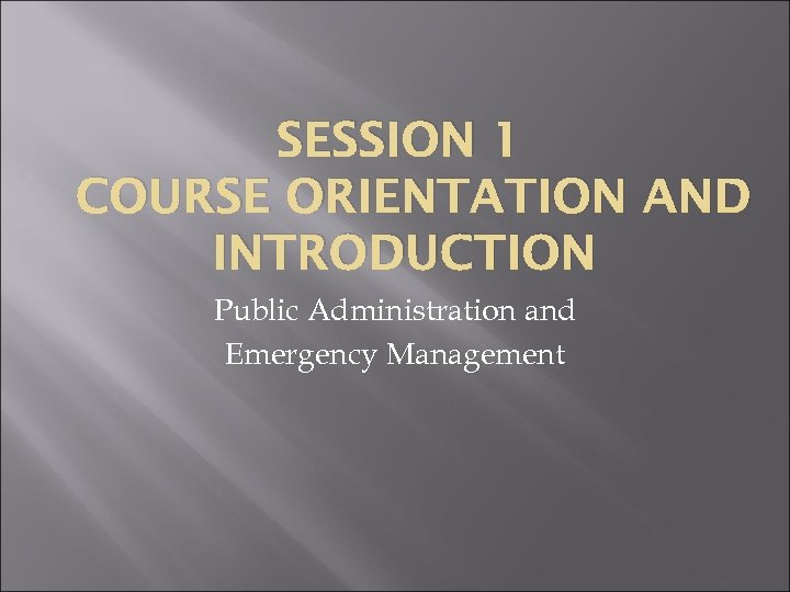 SESSION 1 COURSE ORIENTATION AND INTRODUCTION Public Administration and Emergency Management