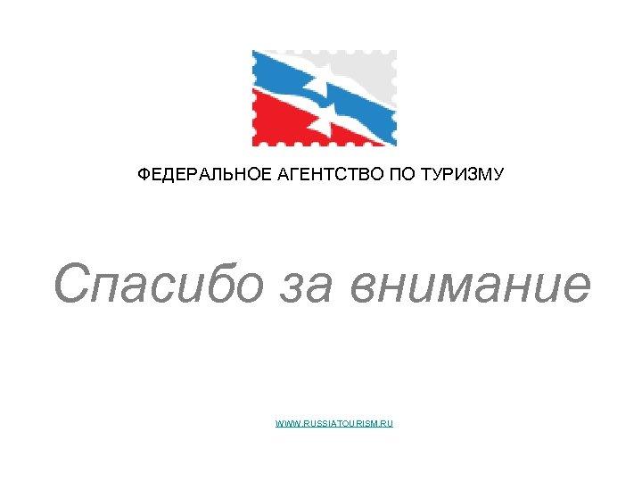 ФЕДЕРАЛЬНОЕ АГЕНТСТВО ПО ТУРИЗМУ Спасибо за внимание Декабрь 2008 WWW. RUSSIATOURISM. RU - ОФИЦИАЛЬНЫЙ