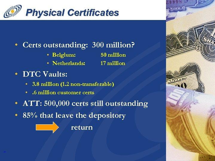 Physical Certificates • Certs outstanding: 300 million? • Belgium: • Netherlands: 50 million 17