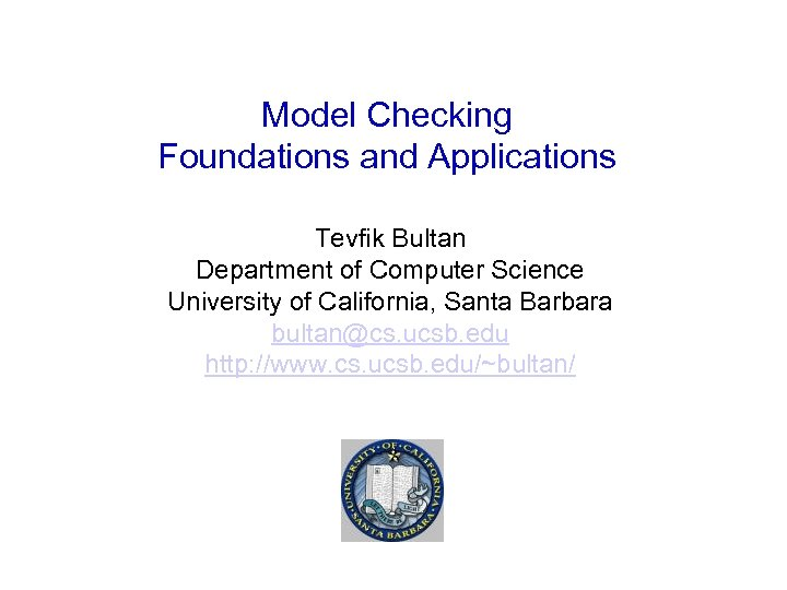 Model Checking Foundations and Applications Tevfik Bultan Department of Computer Science University of California,