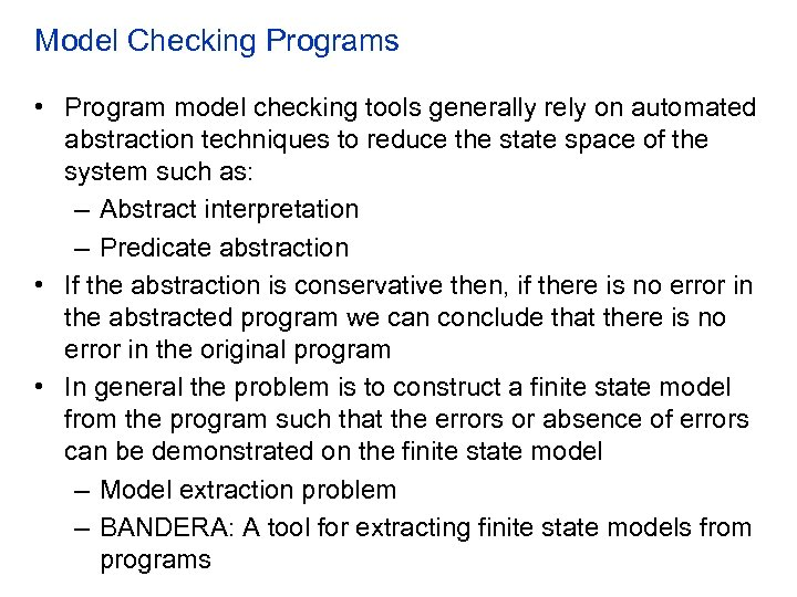 Model Checking Programs • Program model checking tools generally rely on automated abstraction techniques